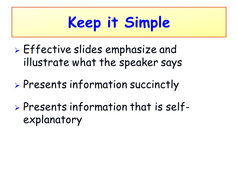 Keep it Simple Effective slides emphasize and illustrate what the speaker says. Presents information succinctly.