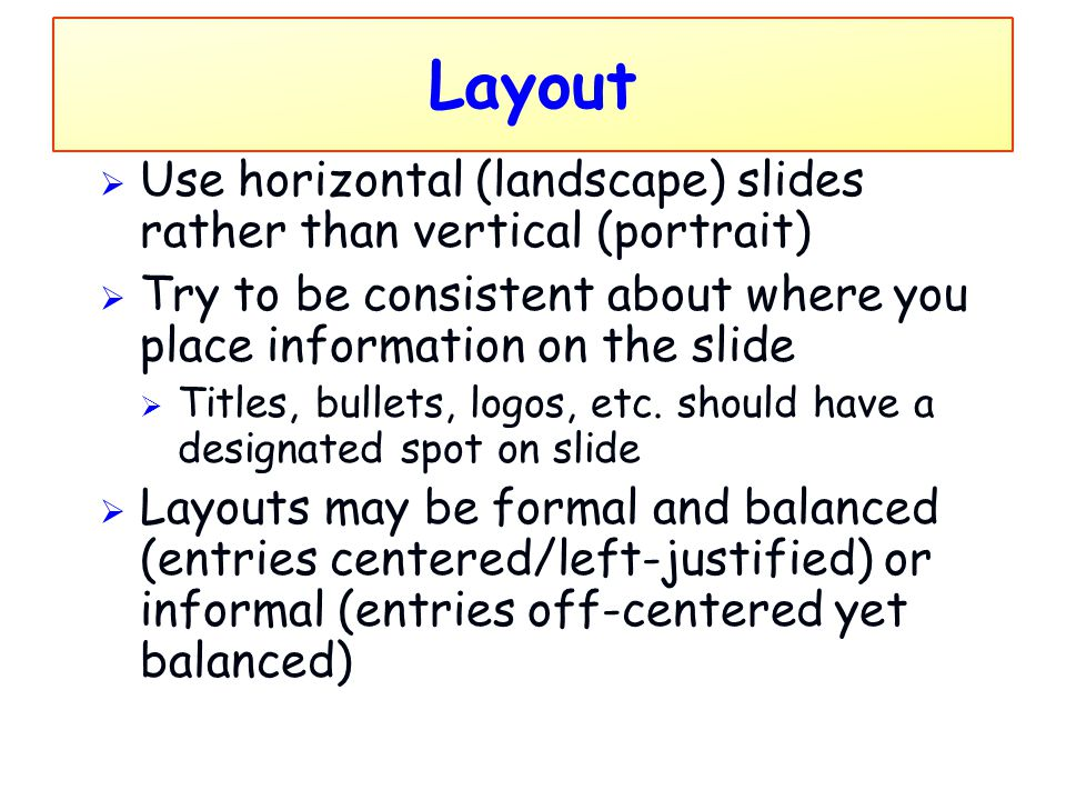 Layout Use horizontal (landscape) slides rather than vertical (portrait) Try to be consistent about where you place information on the slide.
