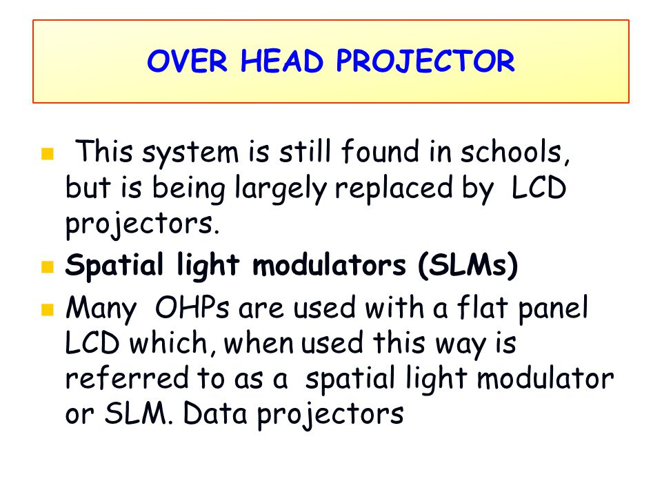 OVER HEAD PROJECTOR This system is still found in schools, but is being largely replaced by LCD projectors.