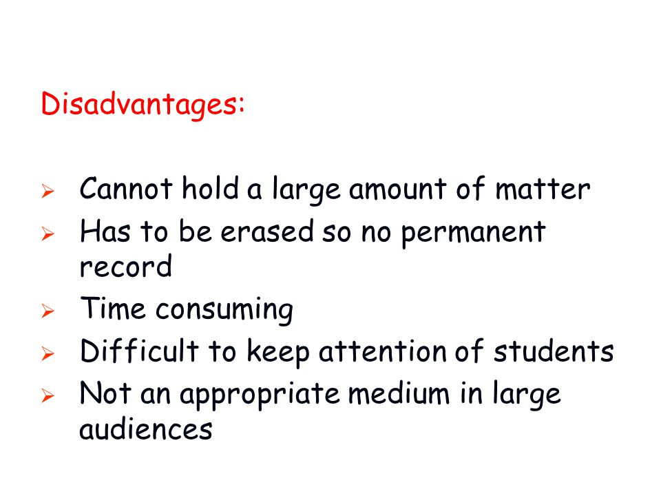 Disadvantages: Cannot hold a large amount of matter. Has to be erased so no permanent record. Time consuming.