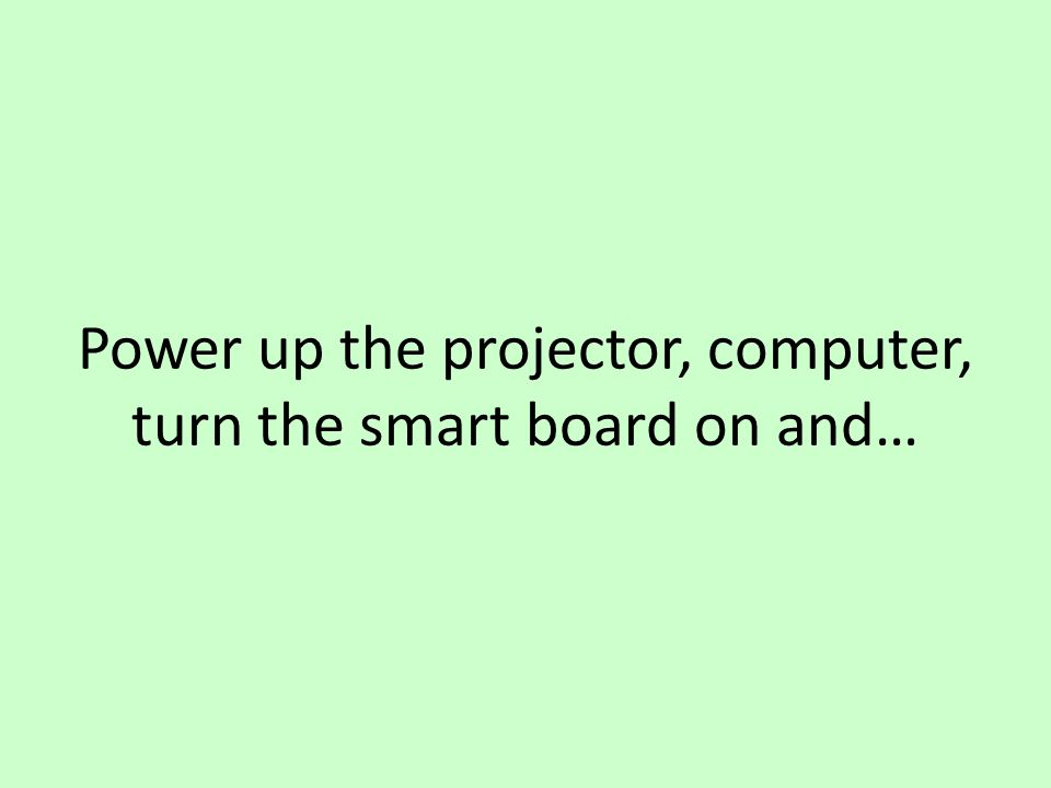 Power up the projector, computer, turn the smart board on and…