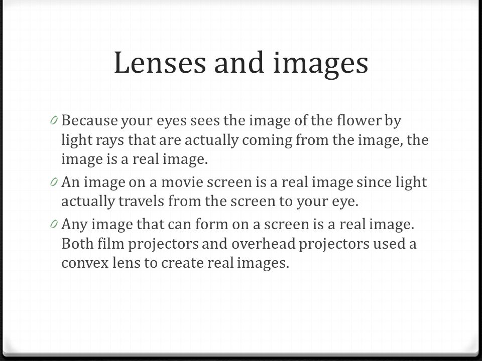 Lenses and images Because your eyes sees the image of the flower by light rays that are actually coming from the image, the image is a real image.
