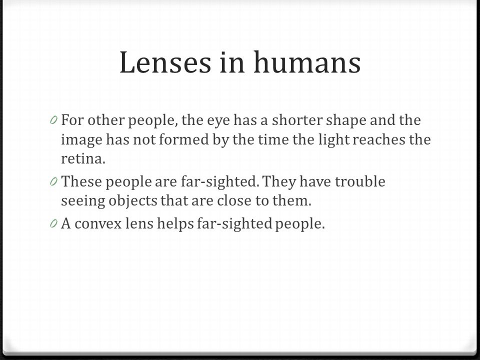 Lenses in humans For other people, the eye has a shorter shape and the image has not formed by the time the light reaches the retina.