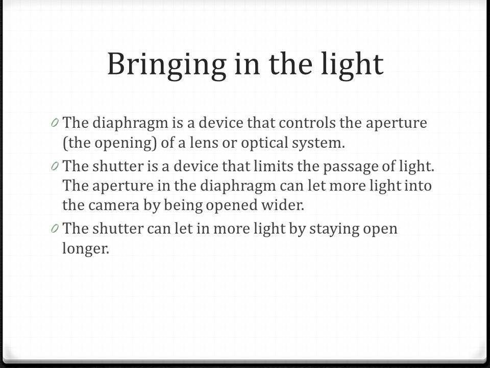 Bringing in the light The diaphragm is a device that controls the aperture (the opening) of a lens or optical system.