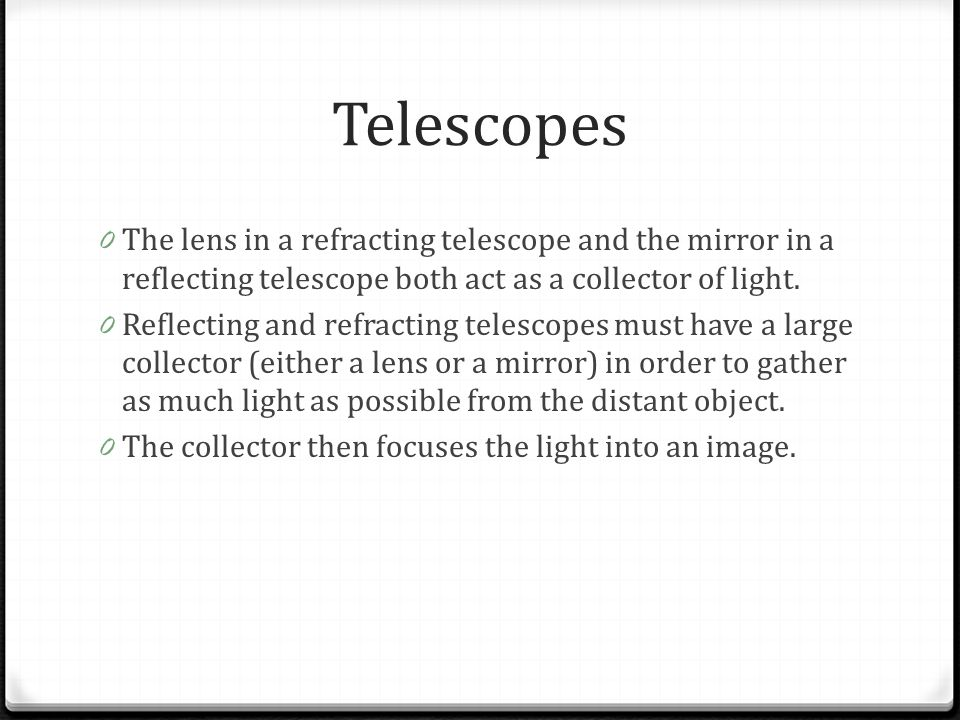 Telescopes The lens in a refracting telescope and the mirror in a reflecting telescope both act as a collector of light.