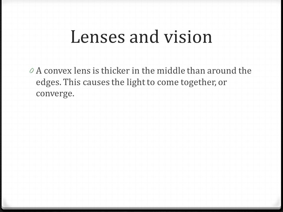 Lenses and vision A convex lens is thicker in the middle than around the edges.