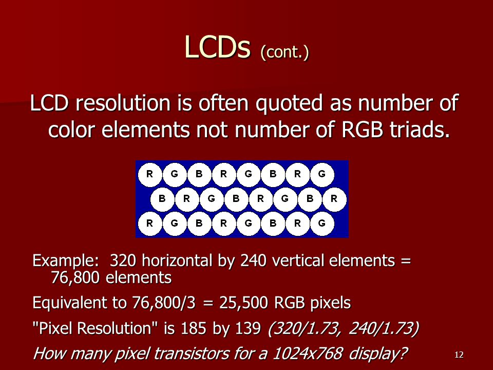 LCDs (cont.) LCD resolution is often quoted as number of color elements not number of RGB triads.