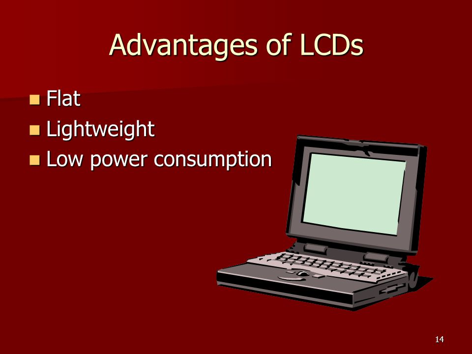 Advantages of LCDs Flat Lightweight Low power consumption