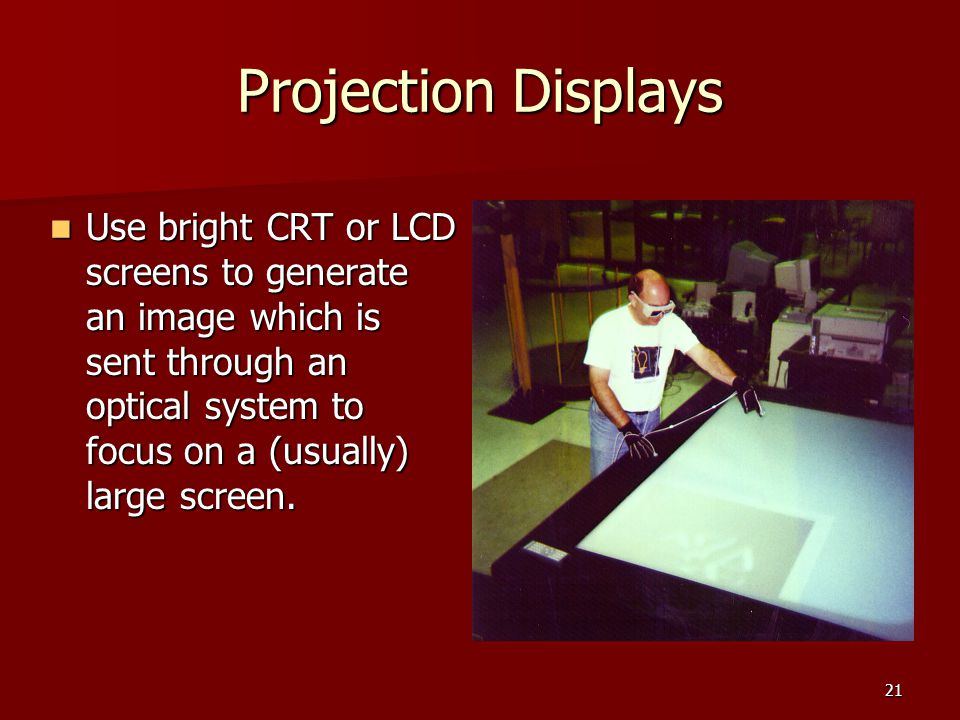 Projection Displays Use bright CRT or LCD screens to generate an image which is sent through an optical system to focus on a (usually) large screen.