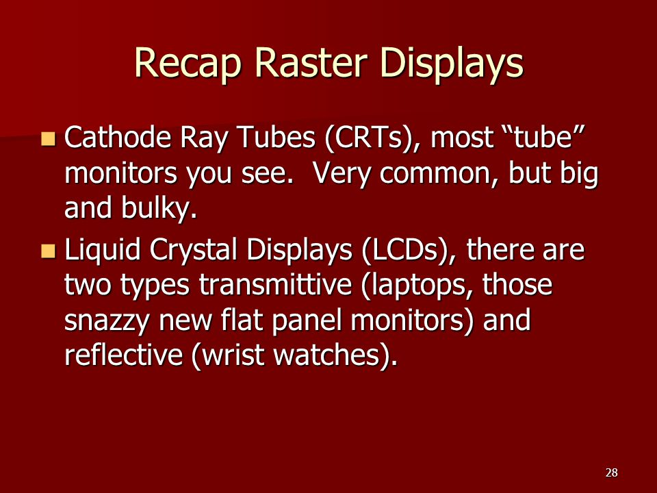 Recap Raster Displays Cathode Ray Tubes (CRTs), most tube monitors you see. Very common, but big and bulky.