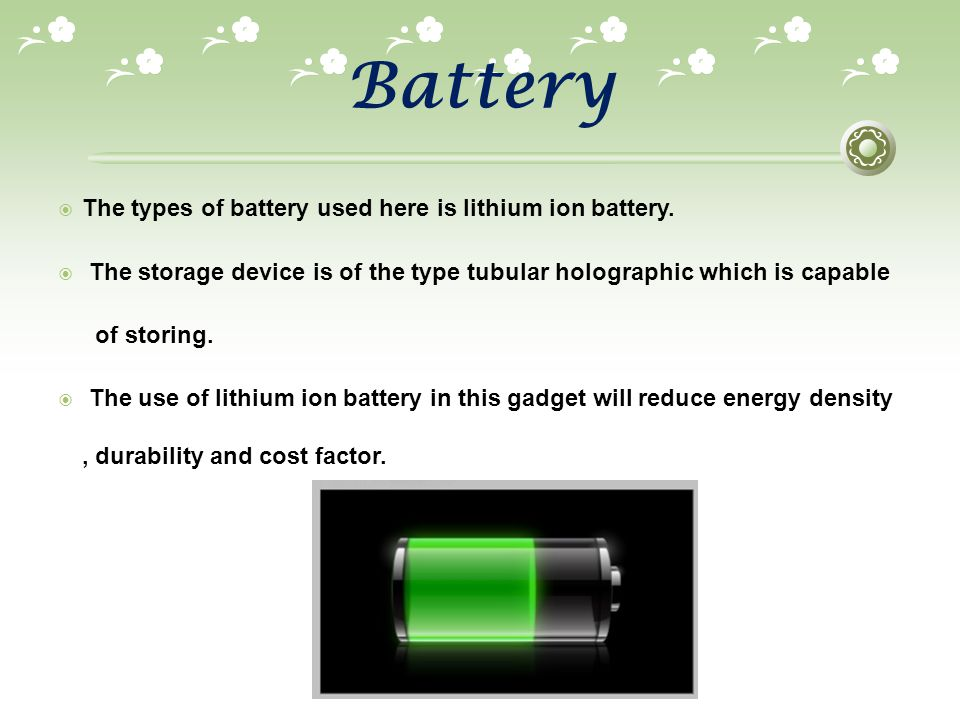 Battery The types of battery used here is lithium ion battery.