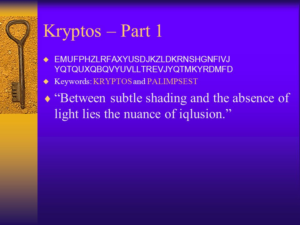 Kryptos – Part 1 EMUFPHZLRFAXYUSDJKZLDKRNSHGNFIVJ YQTQUXQBQVYUVLLTREVJYQTMKYRDMFD. Keywords: KRYPTOS and PALIMPSEST.