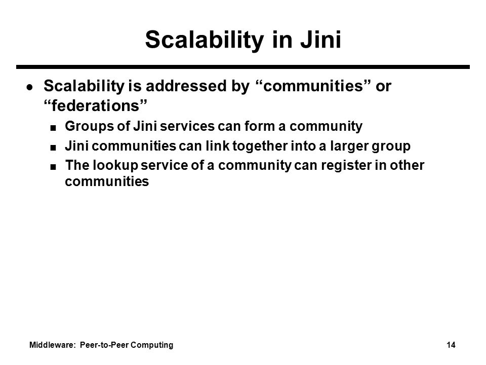 Scalability in Jini Scalability is addressed by communities or federations Groups of Jini services can form a community.