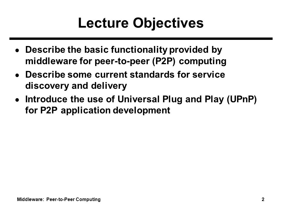 Lecture Objectives Describe the basic functionality provided by middleware for peer-to-peer (P2P) computing.