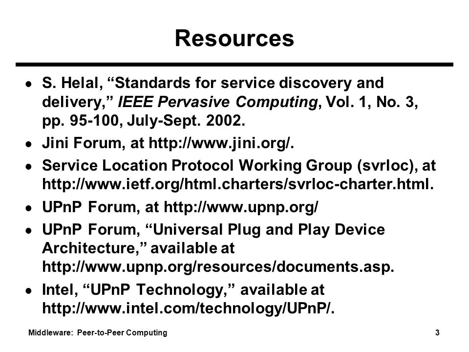 Resources S. Helal, Standards for service discovery and delivery, IEEE Pervasive Computing, Vol. 1, No. 3, pp. 95-100, July-Sept. 2002.