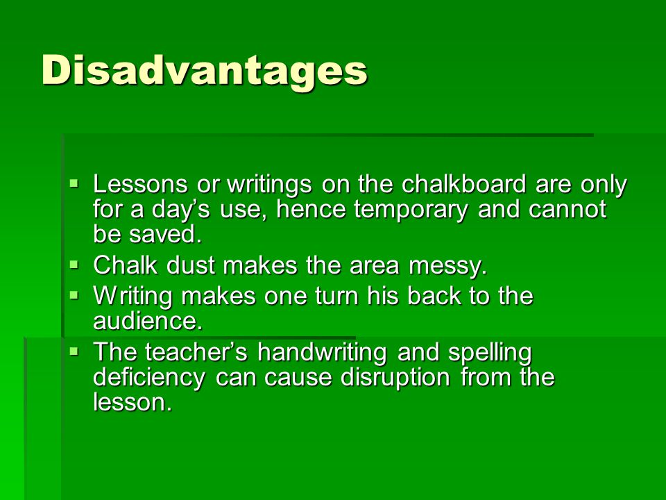 Disadvantages Lessons or writings on the chalkboard are only for a day's use, hence temporary and cannot be saved.