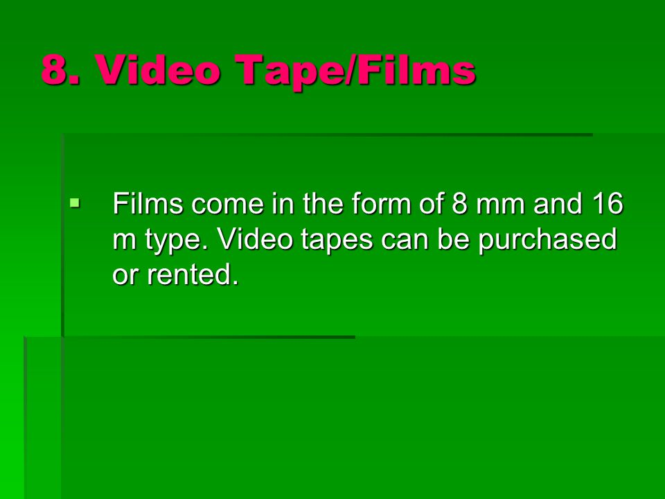 8. Video Tape/Films Films come in the form of 8 mm and 16 m type.