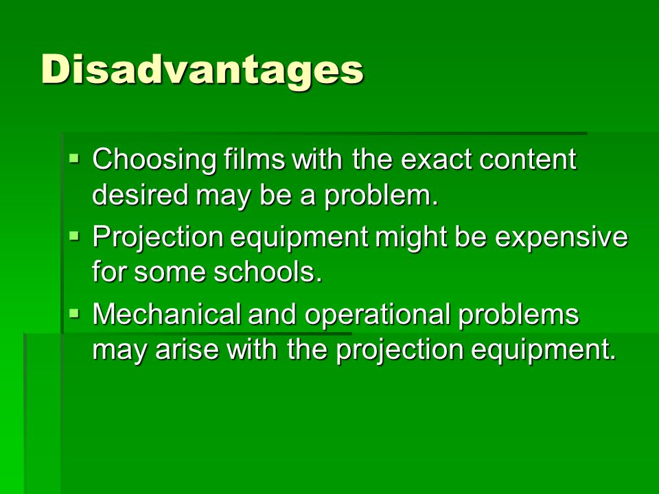Disadvantages Choosing films with the exact content desired may be a problem. Projection equipment might be expensive for some schools.