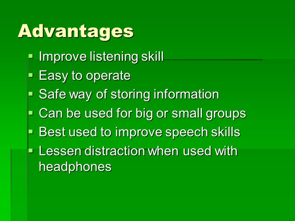 Advantages Improve listening skill Easy to operate