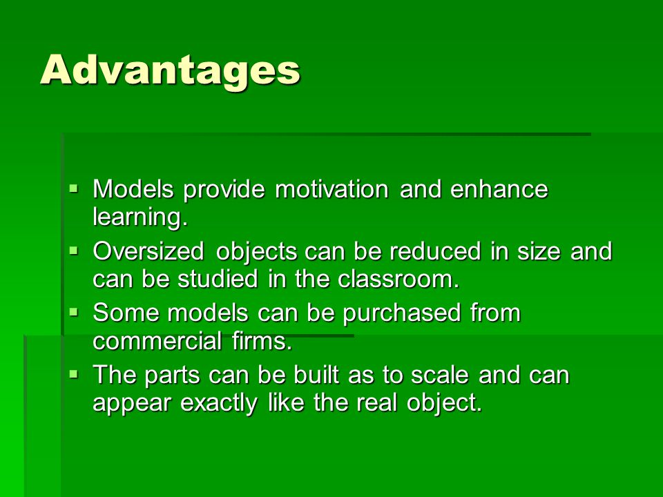 Advantages Models provide motivation and enhance learning.