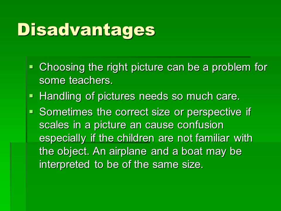 Disadvantages Choosing the right picture can be a problem for some teachers. Handling of pictures needs so much care.