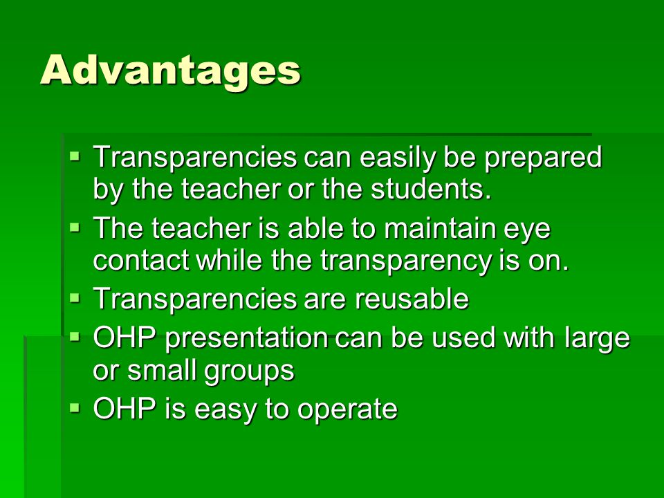 Advantages Transparencies can easily be prepared by the teacher or the students.