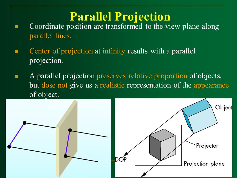 Parallel Projection Coordinate position are transformed to the view plane along parallel lines.