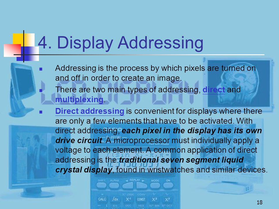 4. Display Addressing Addressing is the process by which pixels are turned on and off in order to create an image.