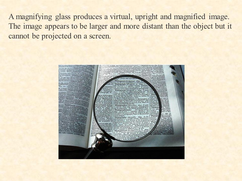 A magnifying glass produces a virtual, upright and magnified image