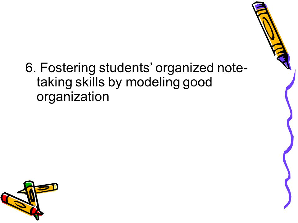 6. Fostering students' organized note-taking skills by modeling good organization
