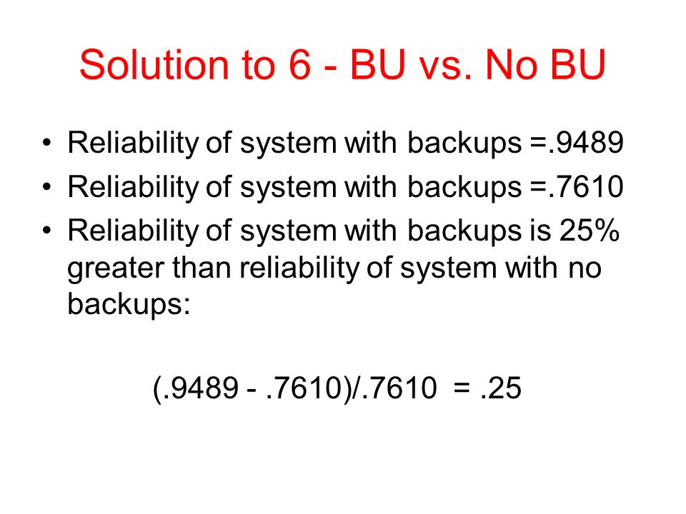 Solution to 6 - BU vs. No BU Reliability of system with backups =.9489