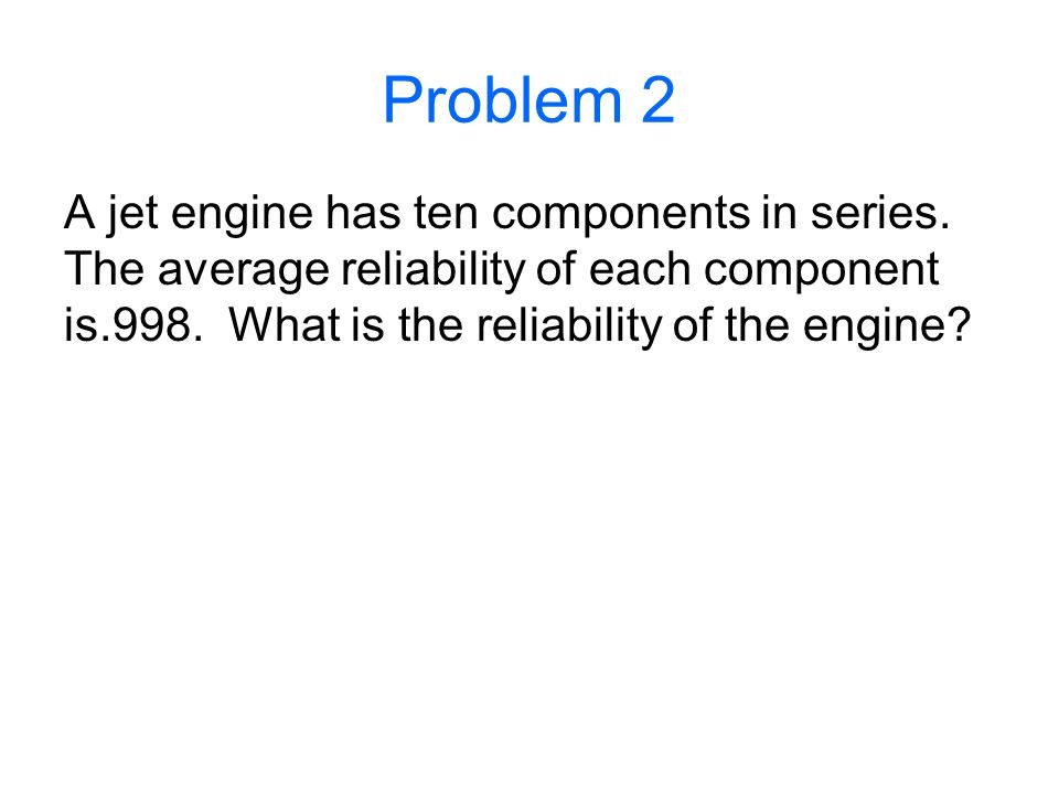 Problem 2 A jet engine has ten components in series.