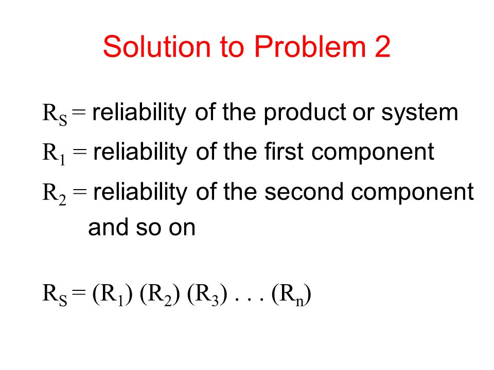 Solution to Problem 2 RS = reliability of the product or system
