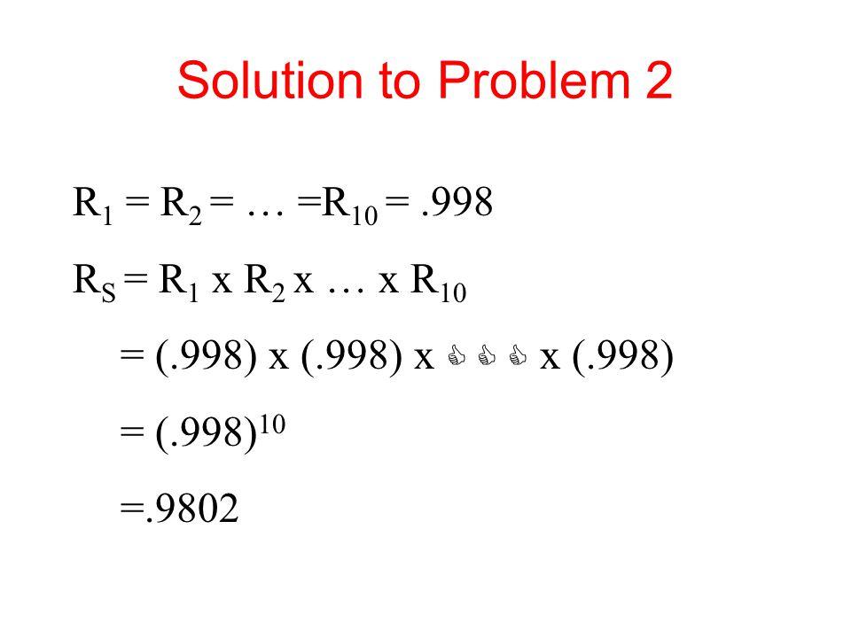 Solution to Problem 2 R1 = R2 = … =R10 = .998 RS = R1 x R2 x … x R10
