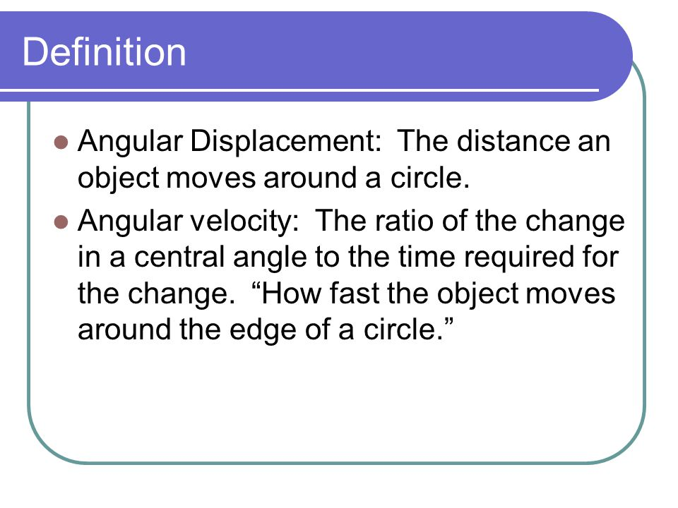 Definition Angular Displacement: The distance an object moves around a circle.