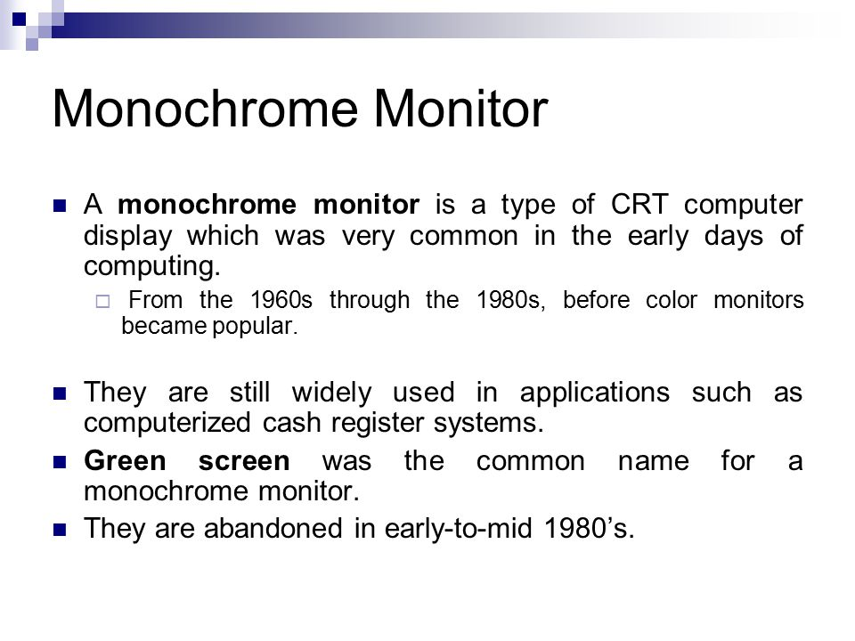 Monochrome Monitor A monochrome monitor is a type of CRT computer display which was very common in the early days of computing.