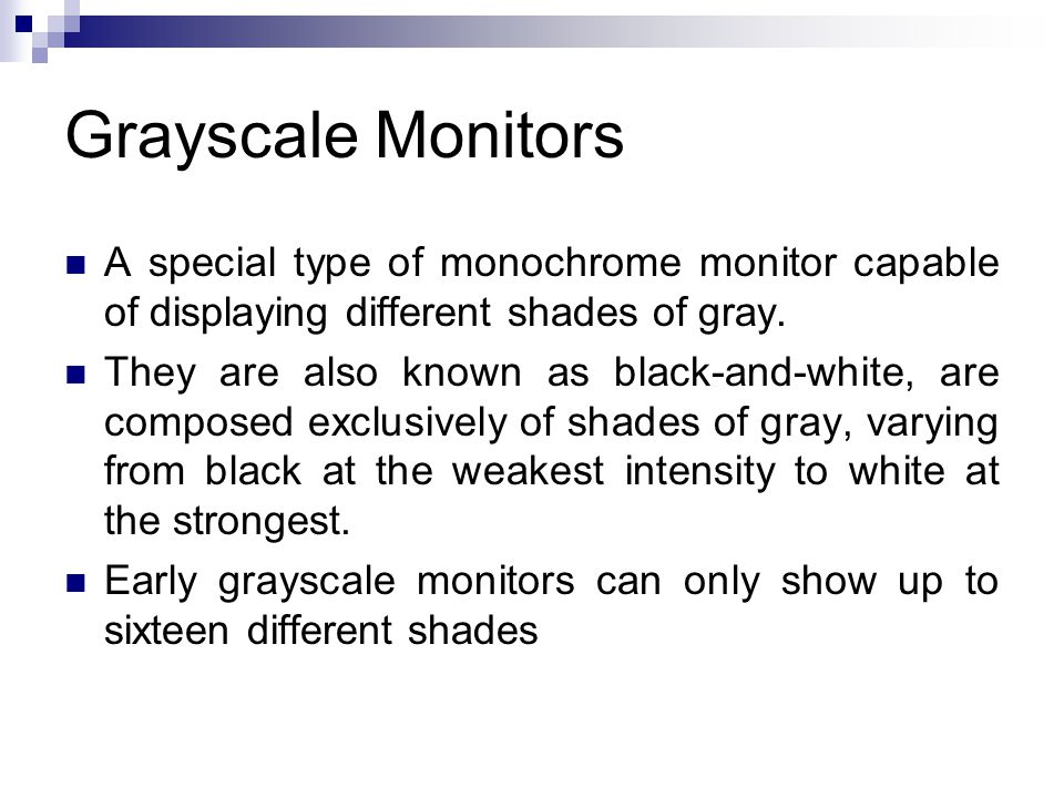 Grayscale Monitors A special type of monochrome monitor capable of displaying different shades of gray.