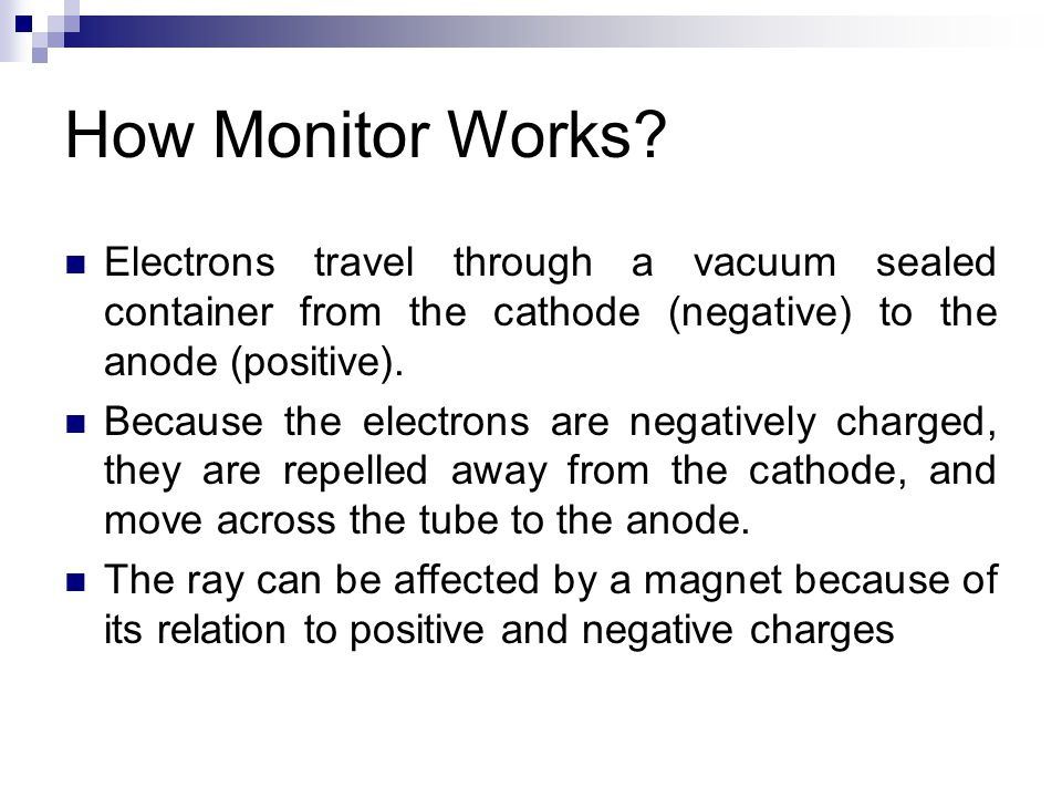 How Monitor Works Electrons travel through a vacuum sealed container from the cathode (negative) to the anode (positive).