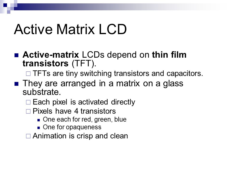 Active Matrix LCD Active-matrix LCDs depend on thin film transistors (TFT). TFTs are tiny switching transistors and capacitors.