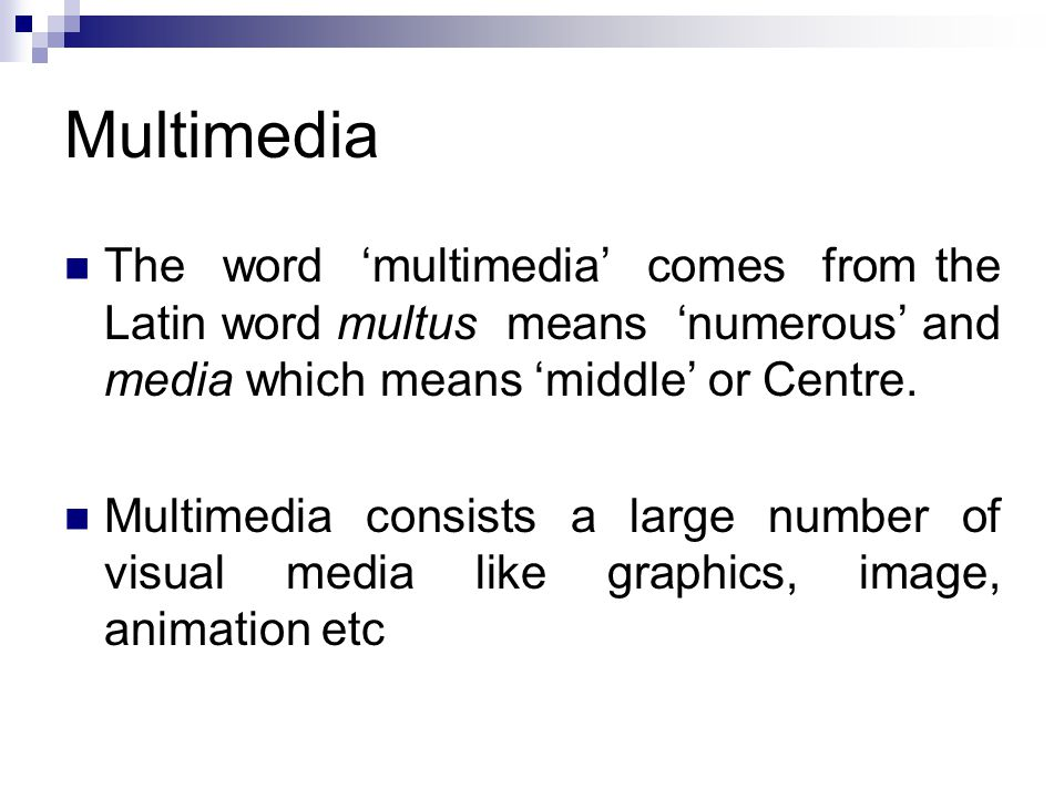 Multimedia The word 'multimedia' comes from the Latin word multus means 'numerous' and media which means 'middle' or Centre.