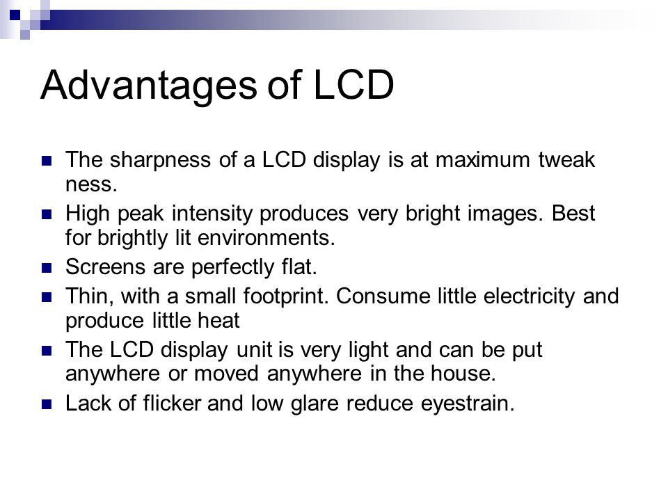 Advantages of LCD The sharpness of a LCD display is at maximum tweak ness.