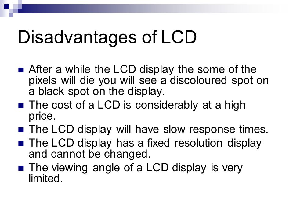 Disadvantages of LCD After a while the LCD display the some of the pixels will die you will see a discoloured spot on a black spot on the display.