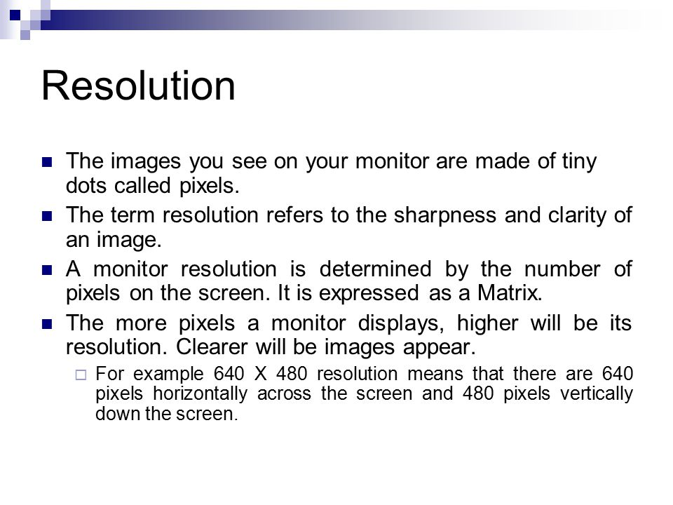 Resolution The images you see on your monitor are made of tiny dots called pixels.