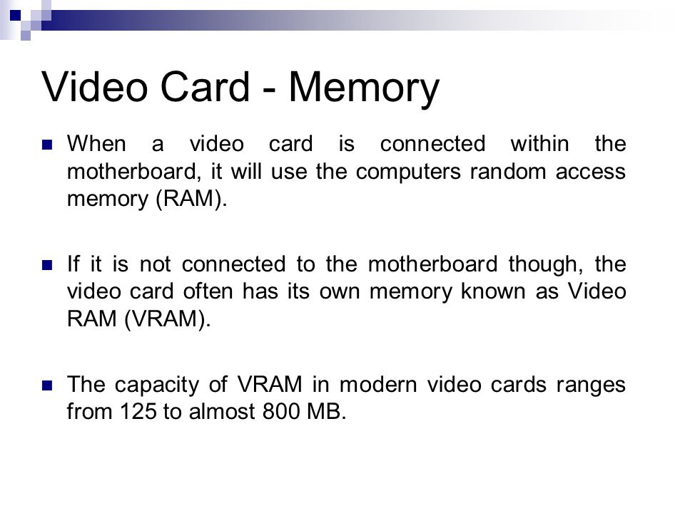 Video Card - Memory When a video card is connected within the motherboard, it will use the computers random access memory (RAM).