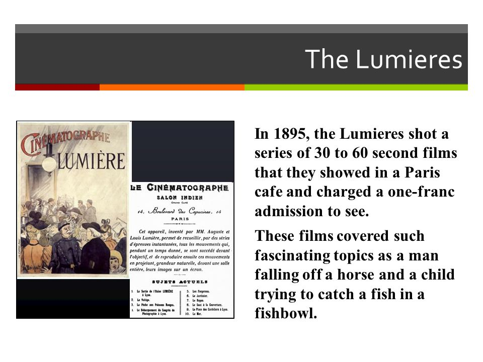 The Lumieres In 1895, the Lumieres shot a series of 30 to 60 second films that they showed in a Paris cafe and charged a one-franc admission to see.