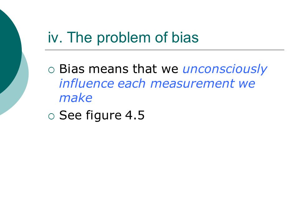 iv. The problem of bias Bias means that we unconsciously influence each measurement we make.