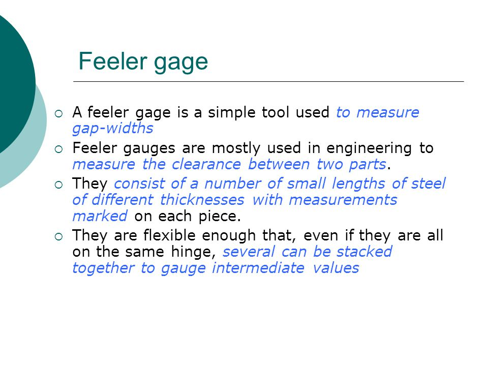 Feeler gage A feeler gage is a simple tool used to measure gap-widths