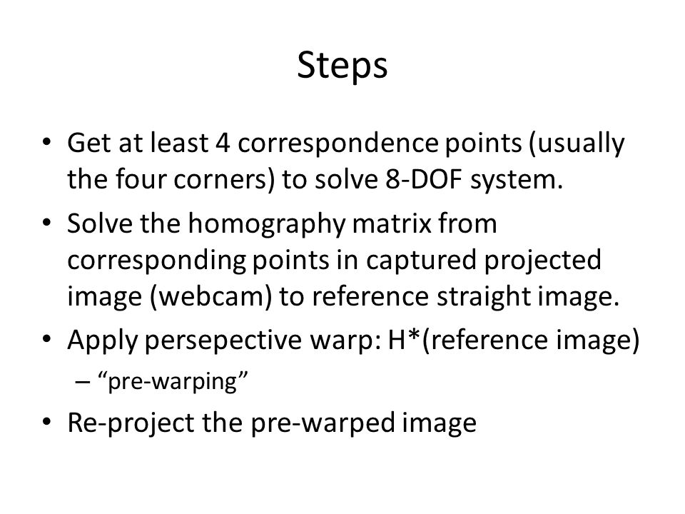 Steps Get at least 4 correspondence points (usually the four corners) to solve 8-DOF system.