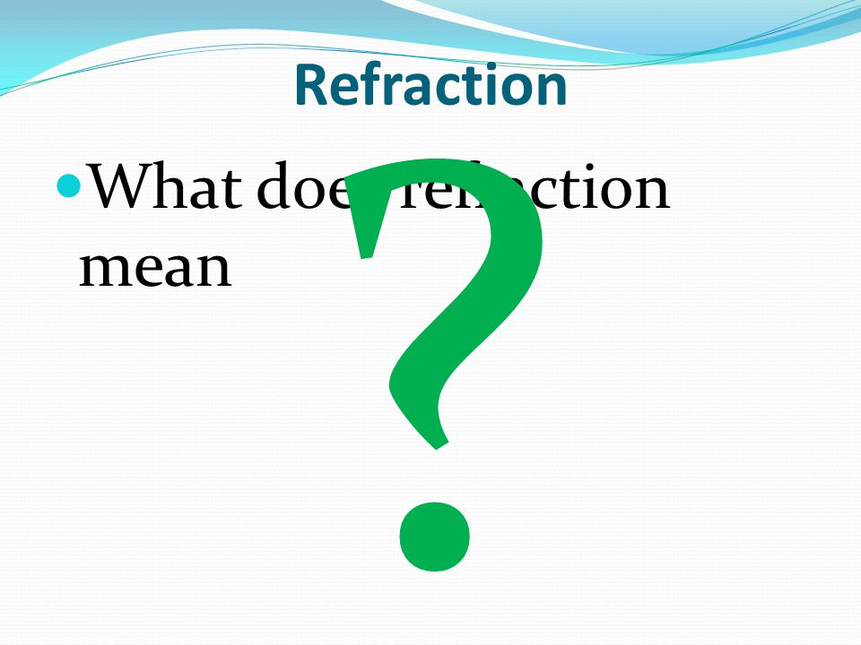 Refraction What does refraction mean