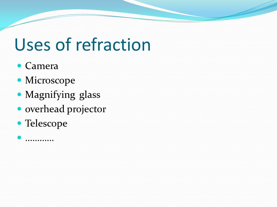 Uses of refraction Camera Microscope Magnifying glass
